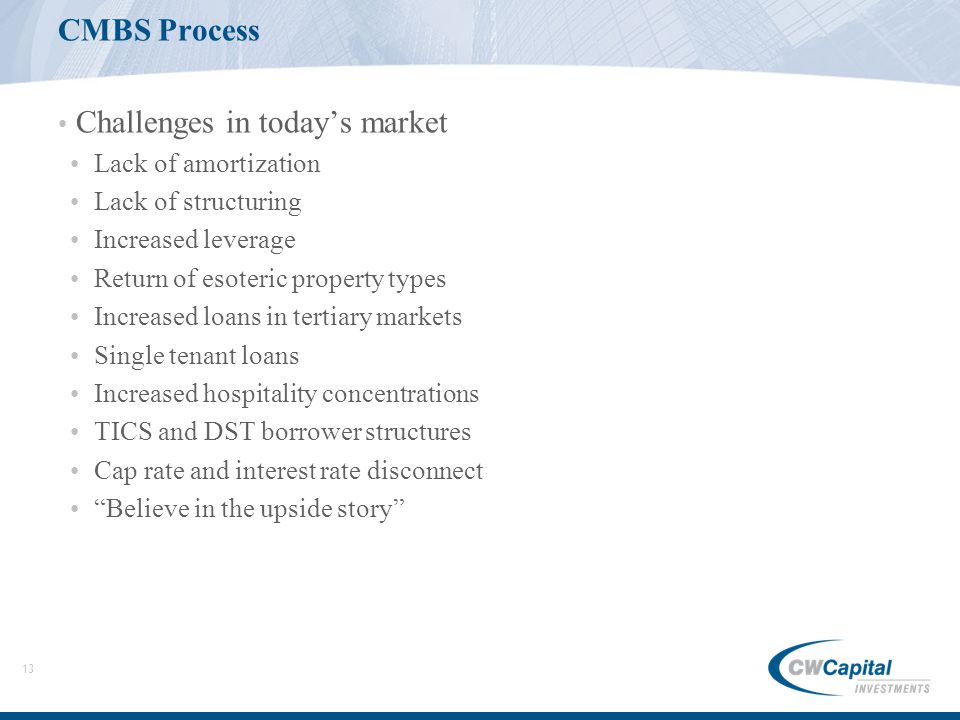 13 CMBS Process Challenges in today's market Lack of amortization Lack of structuring Increased leverage Return of esoteric property types Increased loans in tertiary markets Single tenant loans Increased hospitality concentrations TICS and DST borrower structures Cap rate and interest rate disconnect Believe in the upside story