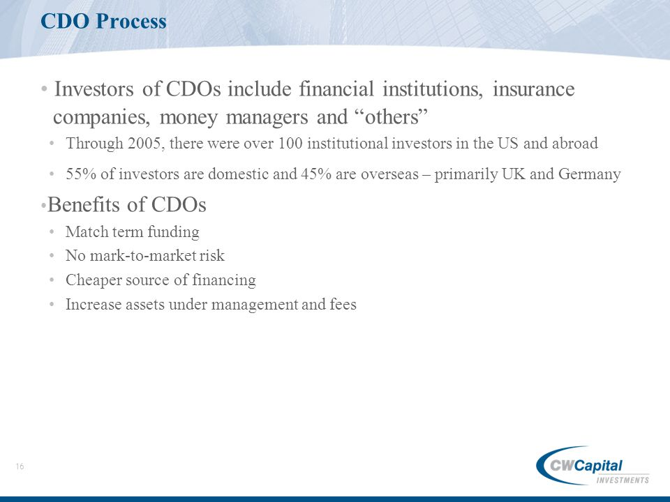 16 CDO Process Investors of CDOs include financial institutions, insurance companies, money managers and others Through 2005, there were over 100 institutional investors in the US and abroad 55% of investors are domestic and 45% are overseas – primarily UK and Germany Benefits of CDOs Match term funding No mark-to-market risk Cheaper source of financing Increase assets under management and fees