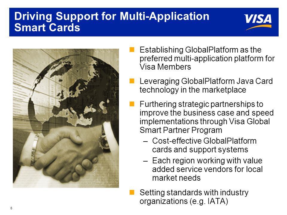 6 Driving Support for Multi-Application Smart Cards nEstablishing GlobalPlatform as the preferred multi-application platform for Visa Members nLeveraging GlobalPlatform Java Card technology in the marketplace nFurthering strategic partnerships to improve the business case and speed implementations through Visa Global Smart Partner Program –Cost-effective GlobalPlatform cards and support systems –Each region working with value added service vendors for local market needs nSetting standards with industry organizations (e.g.