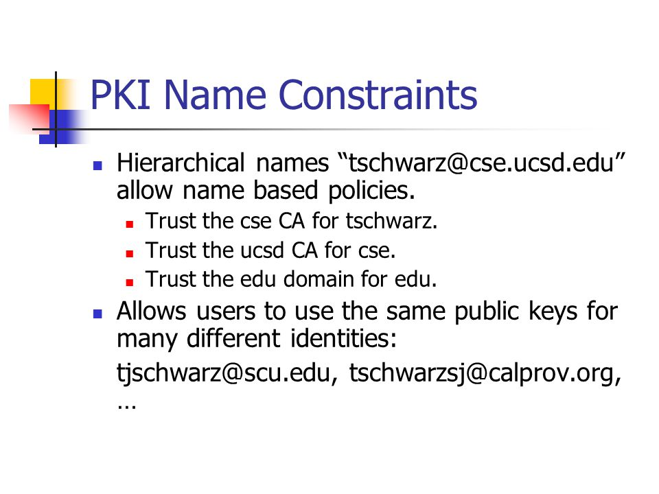 PKI Name Constraints Hierarchical names tschwarz@cse.ucsd.edu allow name based policies.