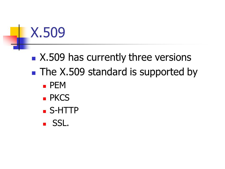 X.509 X.509 has currently three versions The X.509 standard is supported by PEM PKCS S-HTTP SSL.