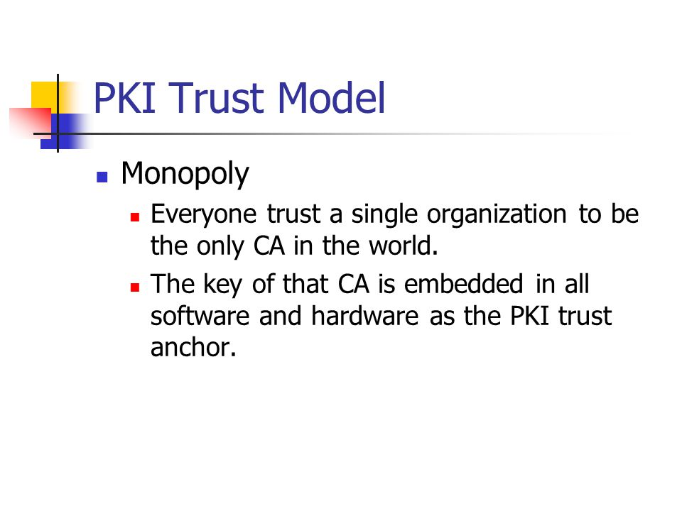 PKI Trust Model Monopoly Everyone trust a single organization to be the only CA in the world.