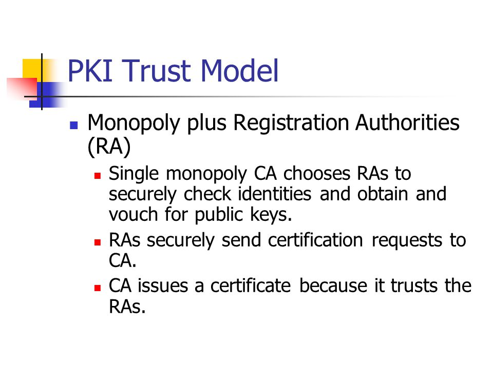 PKI Trust Model Monopoly with delegated CAs Single trust anchor CA certifies other CAs.