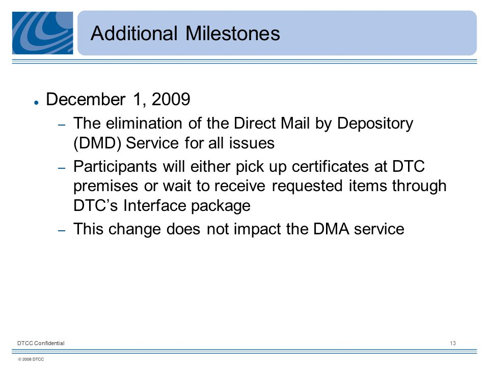 DTCC Confidential13DTCC Confidential Additional Milestones December 1, 2009 – The elimination of the Direct Mail by Depository (DMD) Service for all issues – Participants will either pick up certificates at DTC premises or wait to receive requested items through DTC's Interface package – This change does not impact the DMA service
