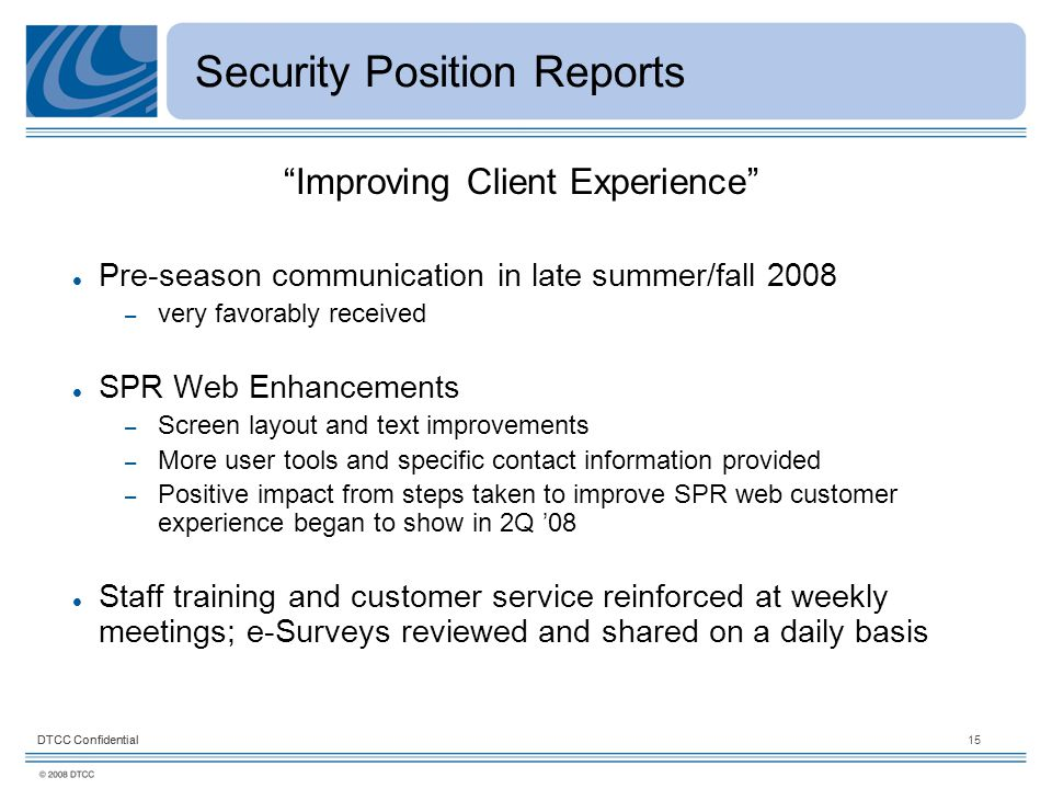 DTCC Confidential15DTCC Confidential Security Position Reports Improving Client Experience Pre-season communication in late summer/fall 2008 – very favorably received SPR Web Enhancements – Screen layout and text improvements – More user tools and specific contact information provided – Positive impact from steps taken to improve SPR web customer experience began to show in 2Q '08 Staff training and customer service reinforced at weekly meetings; e-Surveys reviewed and shared on a daily basis