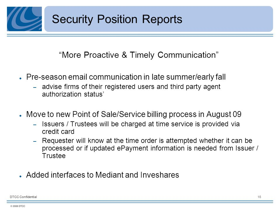 DTCC Confidential16DTCC Confidential Security Position Reports More Proactive & Timely Communication Pre-season email communication in late summer/early fall – advise firms of their registered users and third party agent authorization status' Move to new Point of Sale/Service billing process in August 09 – Issuers / Trustees will be charged at time service is provided via credit card – Requester will know at the time order is attempted whether it can be processed or if updated ePayment information is needed from Issuer / Trustee Added interfaces to Mediant and Inveshares