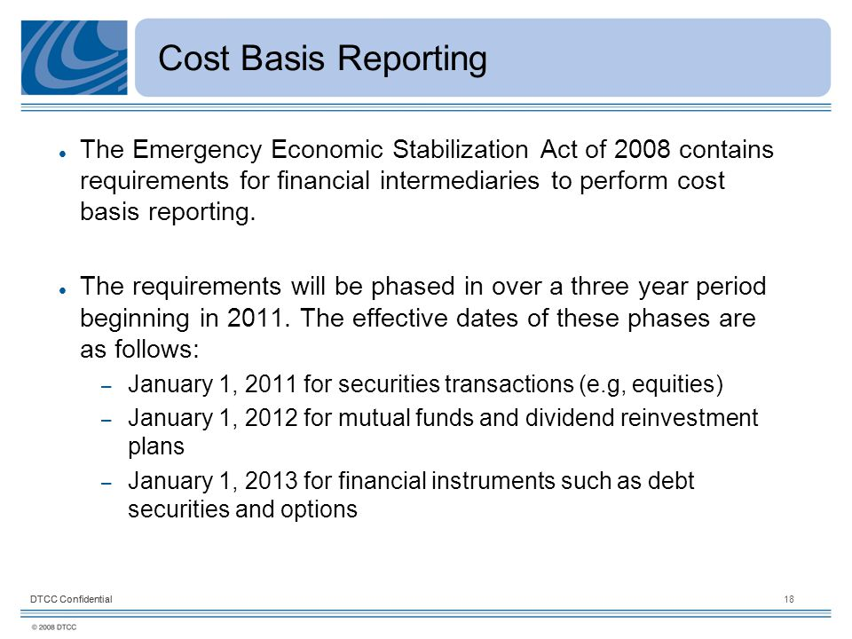 DTCC Confidential18DTCC Confidential Cost Basis Reporting The Emergency Economic Stabilization Act of 2008 contains requirements for financial intermediaries to perform cost basis reporting.