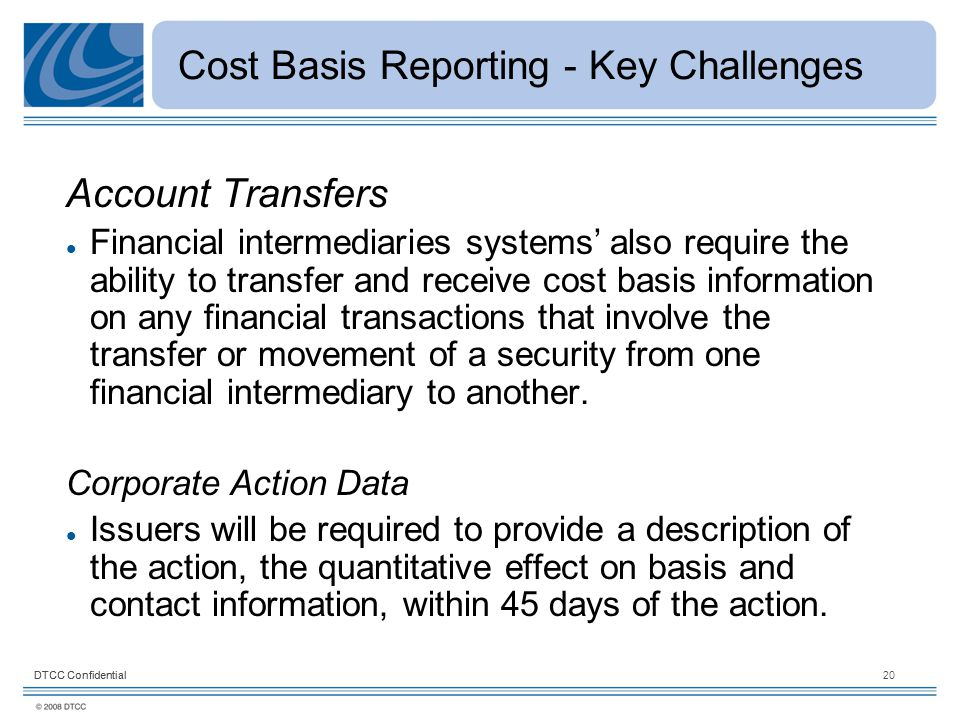DTCC Confidential20DTCC Confidential Cost Basis Reporting - Key Challenges Account Transfers Financial intermediaries systems' also require the ability to transfer and receive cost basis information on any financial transactions that involve the transfer or movement of a security from one financial intermediary to another.
