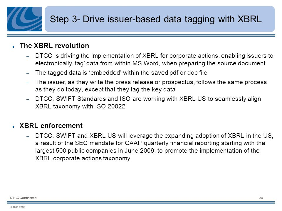 DTCC Confidential30DTCC Confidential Step 3- Drive issuer-based data tagging with XBRL The XBRL revolution – DTCC is driving the implementation of XBRL for corporate actions, enabling issuers to electronically 'tag' data from within MS Word, when preparing the source document – The tagged data is 'embedded' within the saved pdf or doc file – The issuer, as they write the press release or prospectus, follows the same process as they do today, except that they tag the key data – DTCC, SWIFT Standards and ISO are working with XBRL US to seamlessly align XBRL taxonomy with ISO 20022 XBRL enforcement – DTCC, SWIFT and XBRL US will leverage the expanding adoption of XBRL in the US, a result of the SEC mandate for GAAP quarterly financial reporting starting with the largest 500 public companies in June 2009, to promote the implementation of the XBRL corporate actions taxonomy