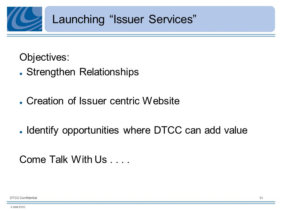 DTCC Confidential34DTCC Confidential Launching Issuer Services Objectives: Strengthen Relationships Creation of Issuer centric Website Identify opportunities where DTCC can add value Come Talk With Us....