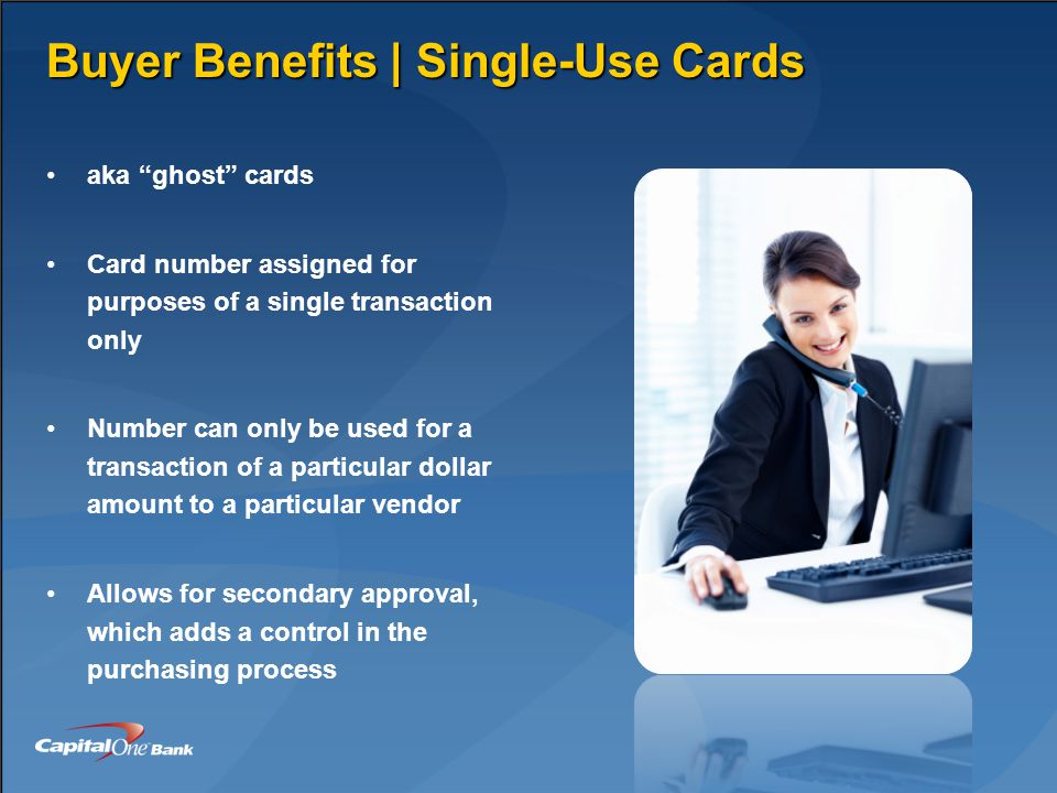 Buyer Benefits | Single-Use Cards aka ghost cards Card number assigned for purposes of a single transaction only Number can only be used for a transaction of a particular dollar amount to a particular vendor Allows for secondary approval, which adds a control in the purchasing process