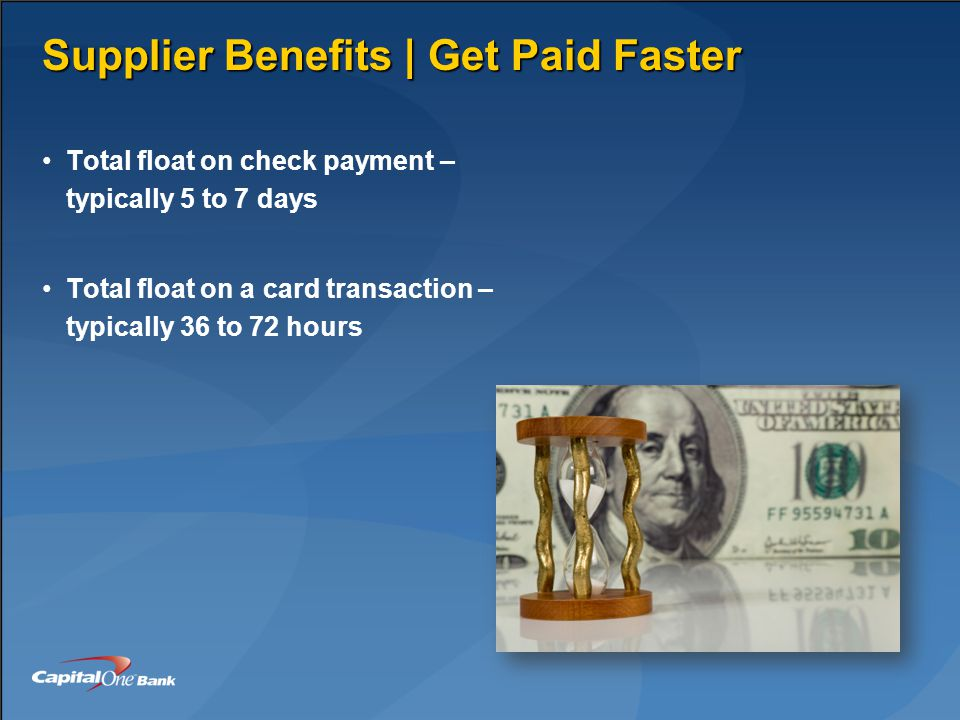Supplier Benefits | Get Paid Faster Total float on check payment – typically 5 to 7 days Total float on a card transaction – typically 36 to 72 hours