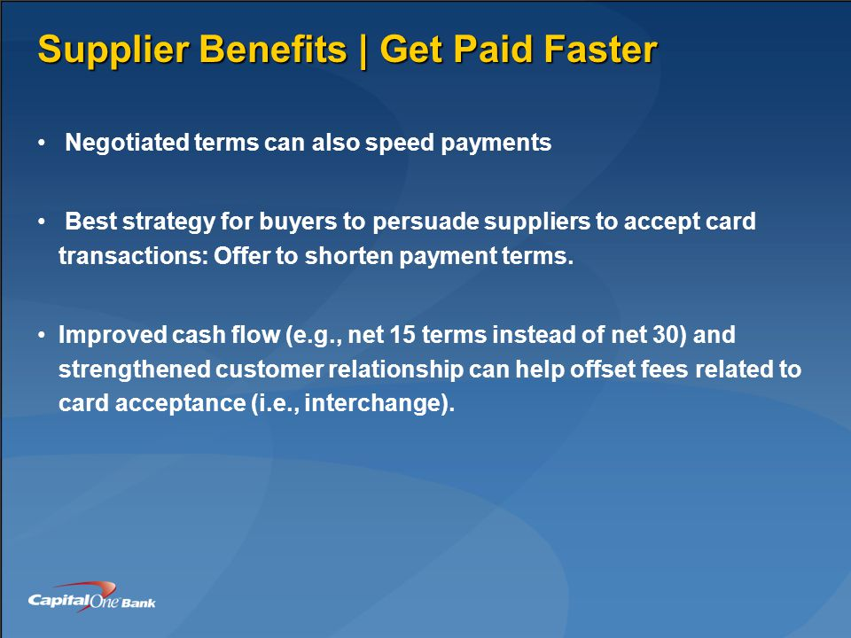 Supplier Benefits | Get Paid Faster Negotiated terms can also speed payments Best strategy for buyers to persuade suppliers to accept card transactions: Offer to shorten payment terms.