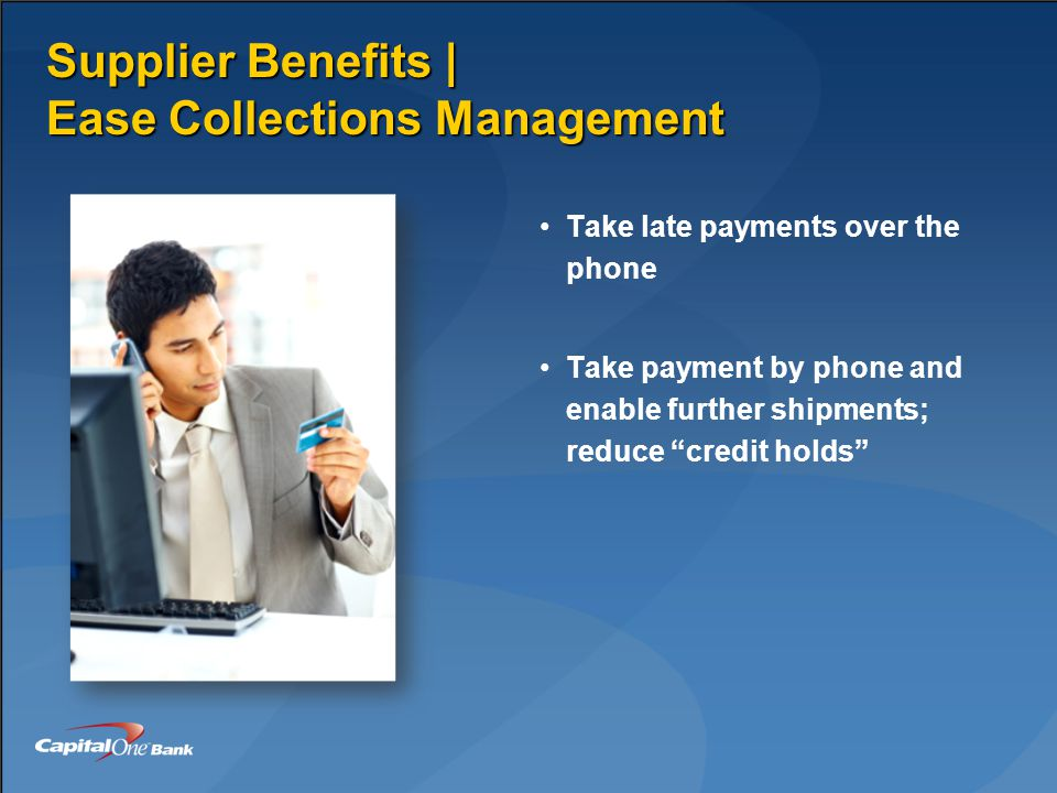 Supplier Benefits | Ease Collections Management Take late payments over the phone Take payment by phone and enable further shipments; reduce credit holds