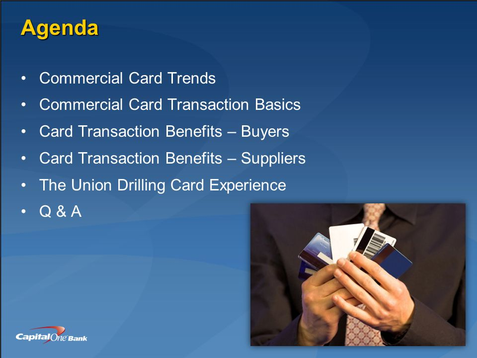 Agenda Commercial Card Trends Commercial Card Transaction Basics Card Transaction Benefits – Buyers Card Transaction Benefits – Suppliers The Union Drilling Card Experience Q & A