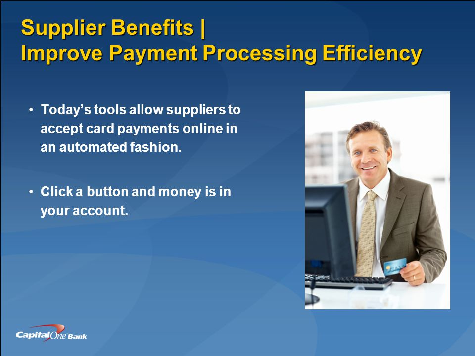 Supplier Benefits | Improve Payment Processing Efficiency Today's tools allow suppliers to accept card payments online in an automated fashion.