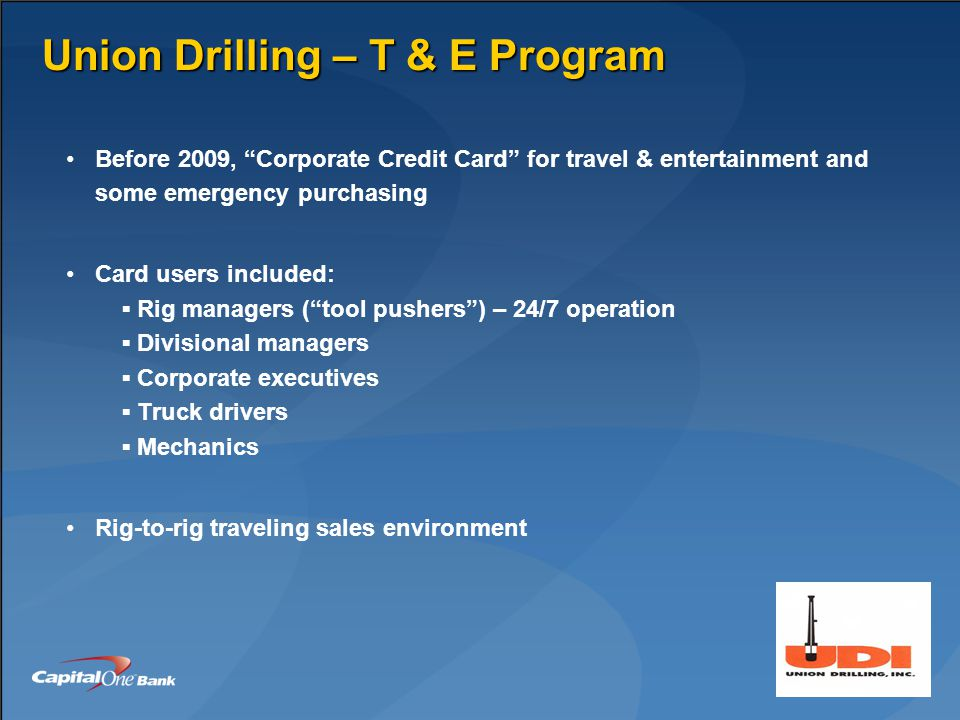 Union Drilling – T & E Program Before 2009, Corporate Credit Card for travel & entertainment and some emergency purchasing Card users included: ▪ Rig managers ( tool pushers ) – 24/7 operation ▪ Divisional managers ▪ Corporate executives ▪ Truck drivers ▪ Mechanics Rig-to-rig traveling sales environment