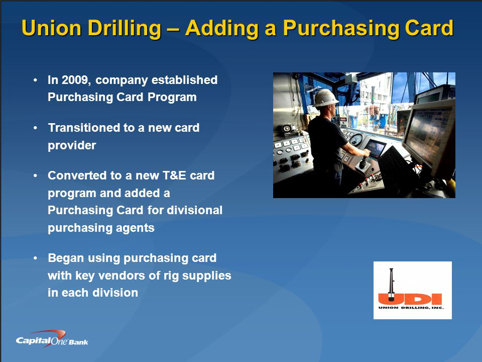 Union Drilling – Adding a Purchasing Card In 2009, company established Purchasing Card Program Transitioned to a new card provider Converted to a new T&E card program and added a Purchasing Card for divisional purchasing agents Began using purchasing card with key vendors of rig supplies in each division
