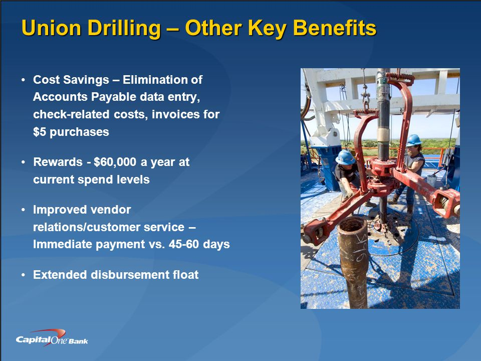 Union Drilling – Other Key Benefits Cost Savings – Elimination of Accounts Payable data entry, check-related costs, invoices for $5 purchases Rewards - $60,000 a year at current spend levels Improved vendor relations/customer service – Immediate payment vs.