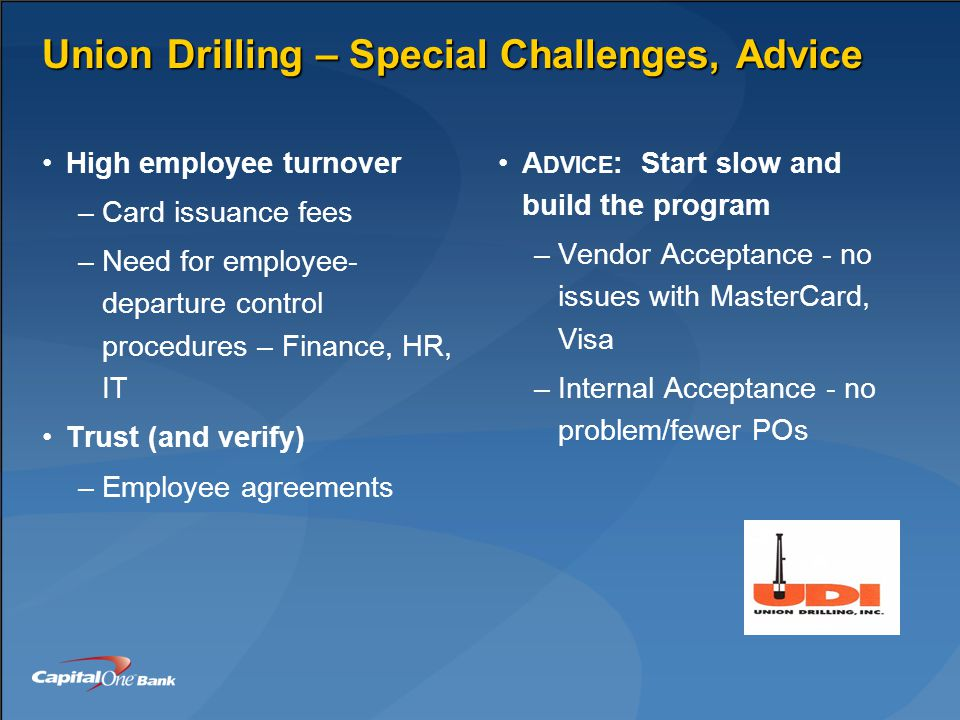Union Drilling – Special Challenges, Advice High employee turnover –Card issuance fees –Need for employee- departure control procedures – Finance, HR, IT Trust (and verify) –Employee agreements A DVICE : Start slow and build the program –Vendor Acceptance - no issues with MasterCard, Visa –Internal Acceptance - no problem/fewer POs