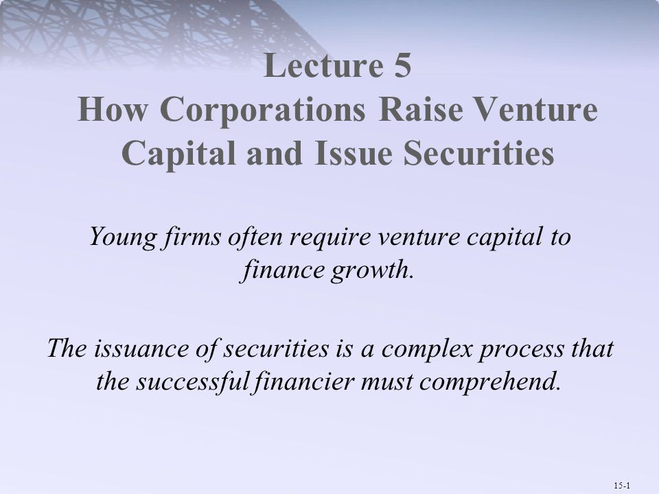 15-1 Lecture 5 How Corporations Raise Venture Capital and Issue Securities Young firms often require venture capital to finance growth. The issuance o