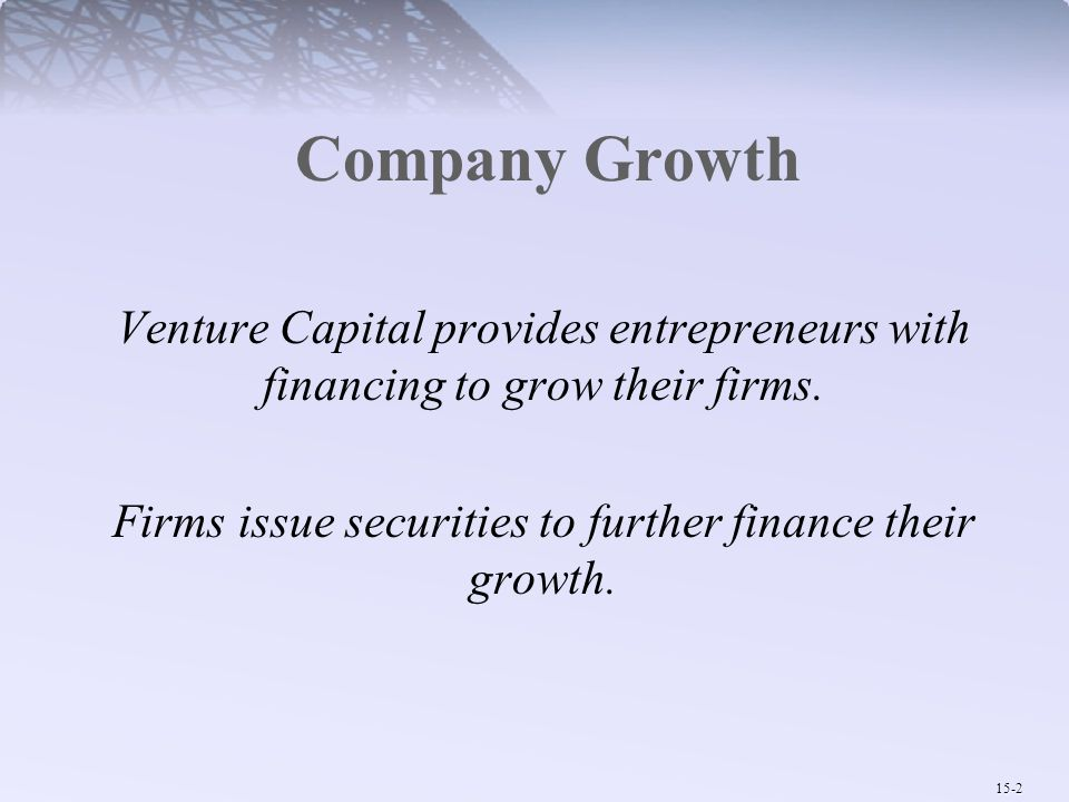 15-2 Company Growth Venture Capital provides entrepreneurs with financing to grow their firms. Firms issue securities to further finance their growth.