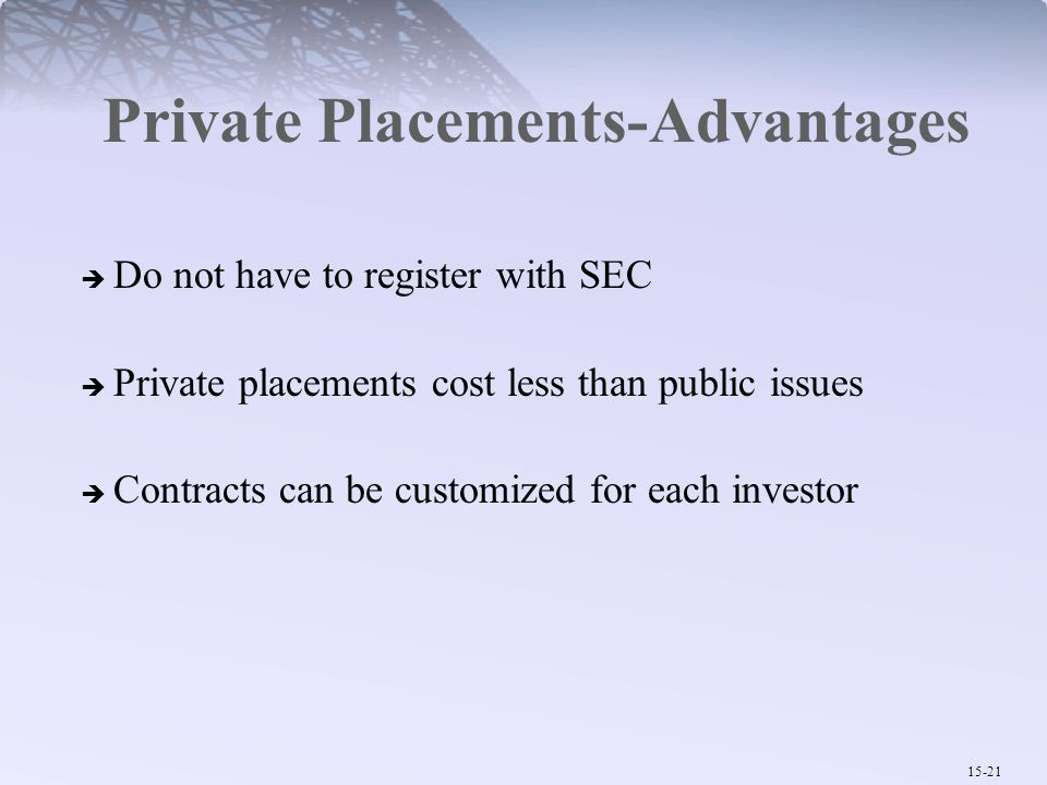 15-21 Private Placements-Advantages  Do not have to register with SEC  Private placements cost less than public issues  Contracts can be customized
