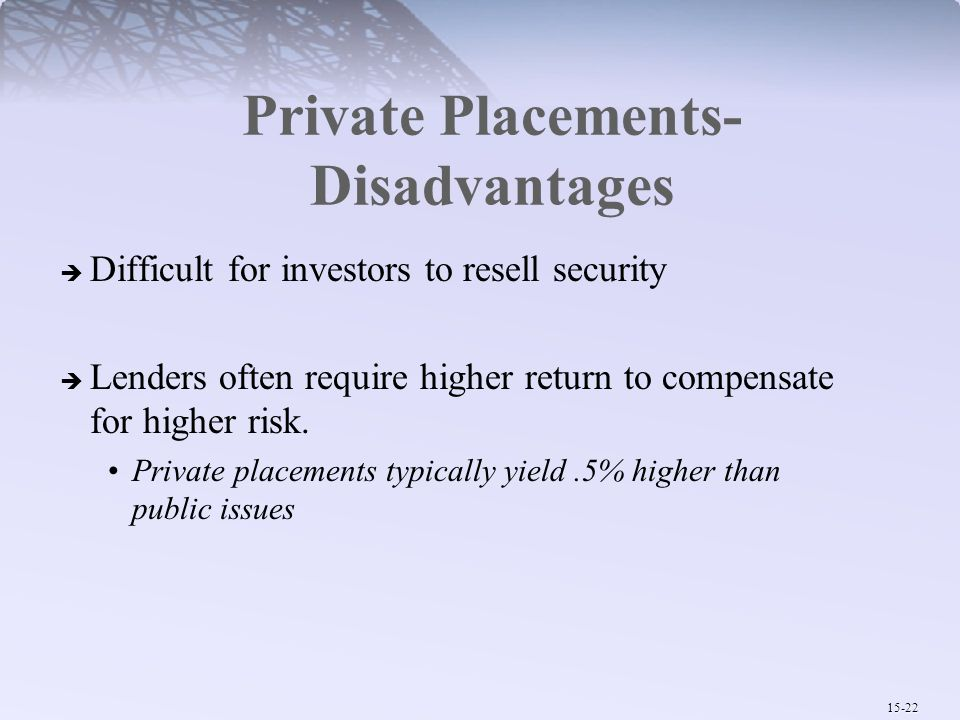 15-22 Private Placements- Disadvantages  Difficult for investors to resell security  Lenders often require higher return to compensate for higher ri