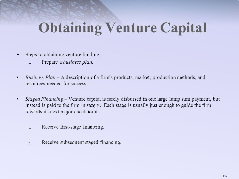 15-3 Obtaining Venture Capital  Steps to obtaining venture funding: 1. Prepare a business plan. Business Plan – A description of a firm's products, m