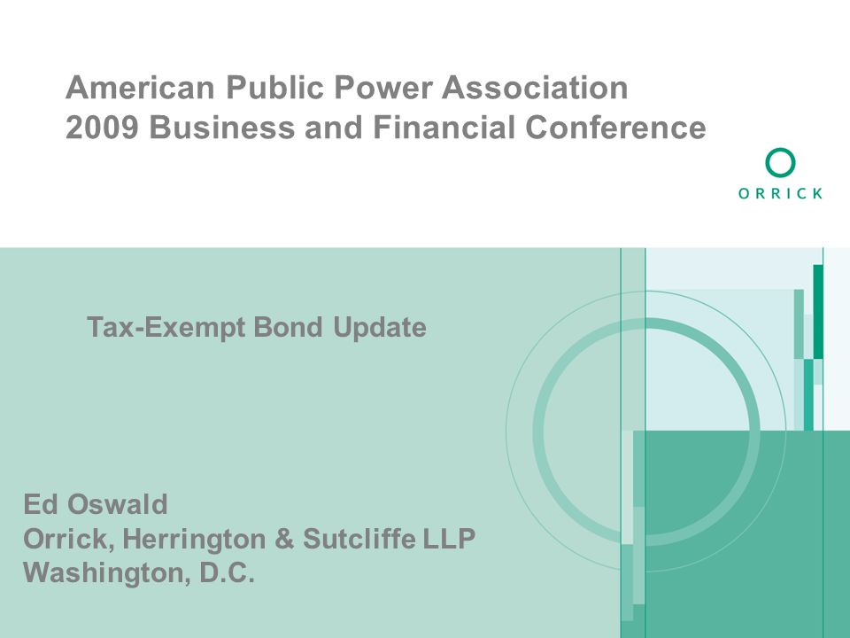 American Public Power Association 2009 Business and Financial Conference Tax-Exempt Bond Update Ed Oswald Orrick, Herrington & Sutcliffe LLP Washingto