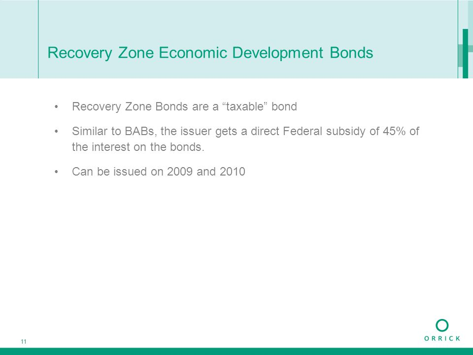 "11 Recovery Zone Economic Development Bonds Recovery Zone Bonds are a ""taxable"" bond Similar to BABs, the issuer gets a direct Federal subsidy of 45%"
