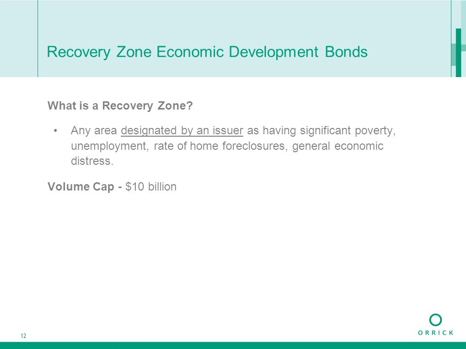 12 Recovery Zone Economic Development Bonds What is a Recovery Zone? Any area designated by an issuer as having significant poverty, unemployment, rat