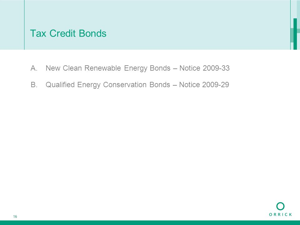 16 Tax Credit Bonds A.New Clean Renewable Energy Bonds – Notice 2009-33 B.Qualified Energy Conservation Bonds – Notice 2009-29