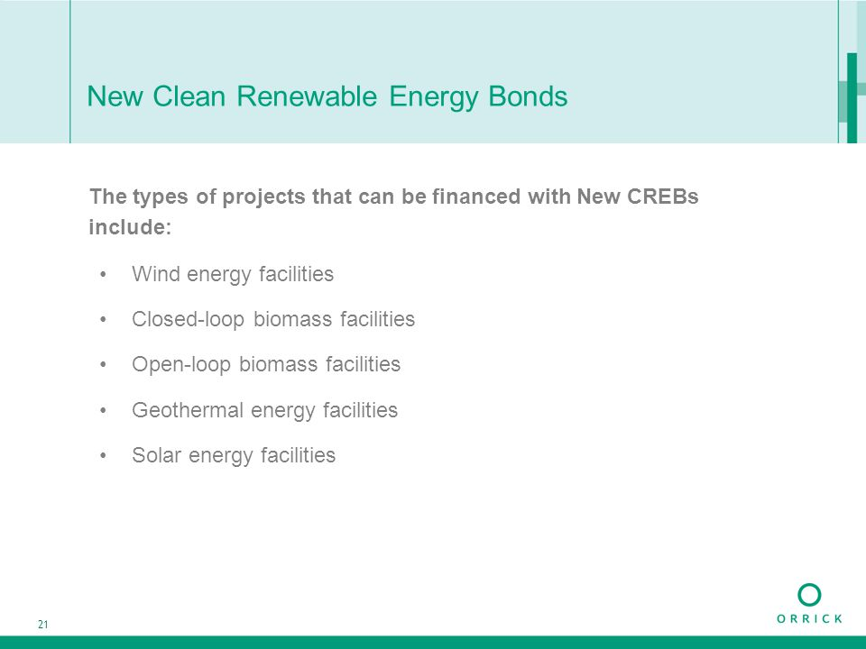 21 New Clean Renewable Energy Bonds The types of projects that can be financed with New CREBs include: Wind energy facilities Closed-loop biomass faci
