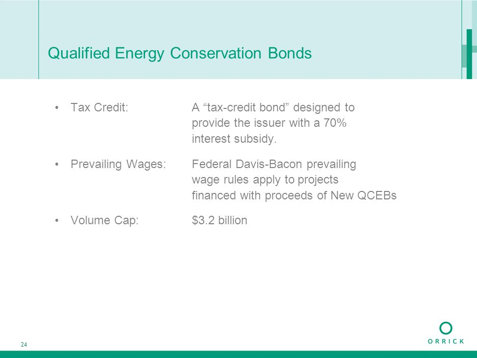 "24 Qualified Energy Conservation Bonds Tax Credit: A ""tax-credit bond"" designed to provide the issuer with a 70% interest subsidy. Prevailing Wages:Fe"
