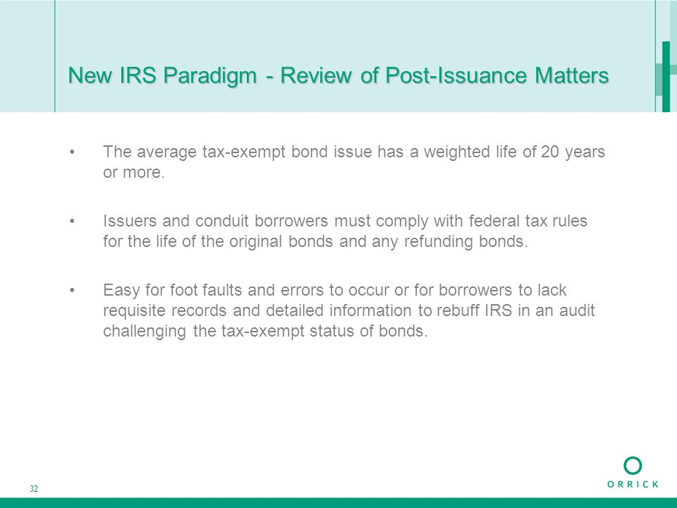 32 New IRS Paradigm - Review of Post-Issuance Matters The average tax-exempt bond issue has a weighted life of 20 years or more. Issuers and conduit b