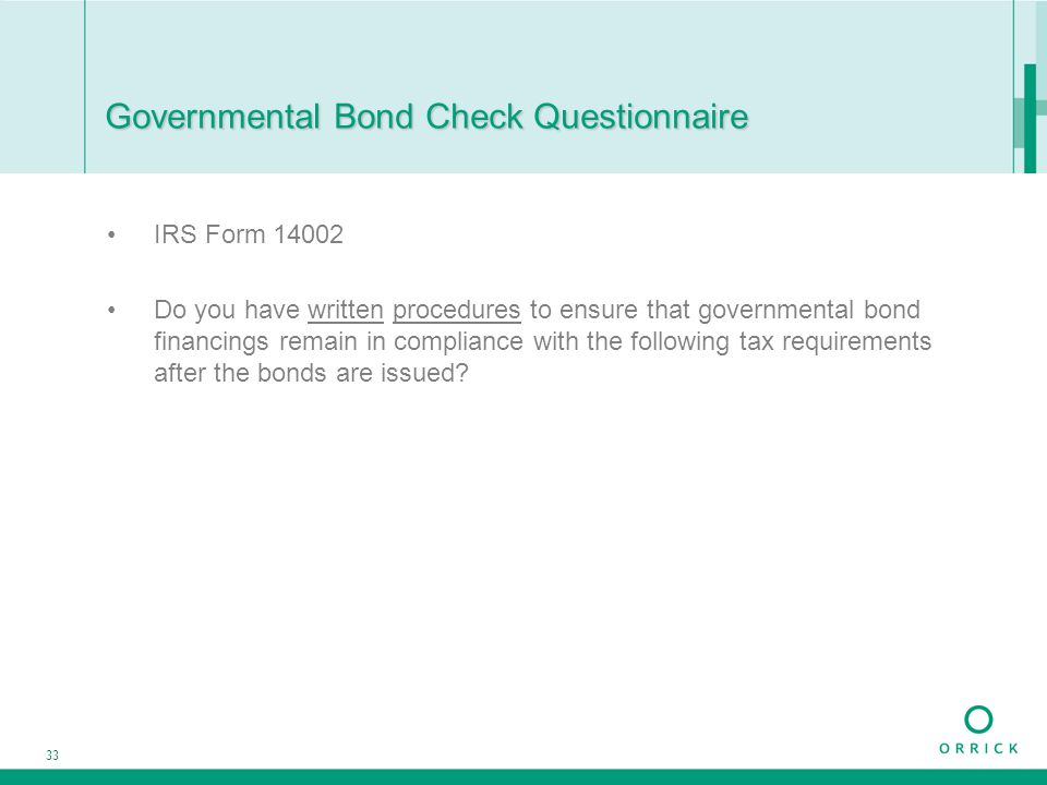 33 Governmental Bond Check Questionnaire IRS Form 14002 Do you have written procedures to ensure that governmental bond financings remain in complianc