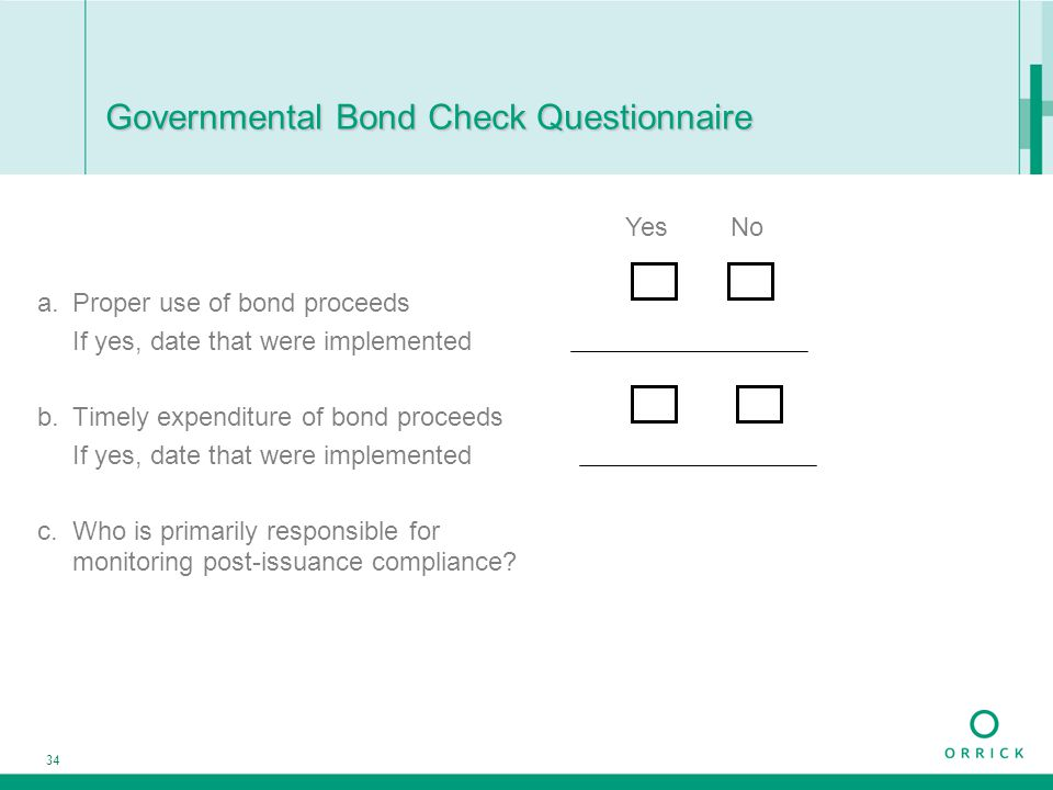 34 Governmental Bond Check Questionnaire a.Proper use of bond proceeds If yes, date that were implemented b.Timely expenditure of bond proceeds If yes