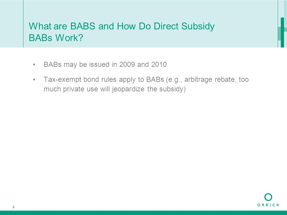 6 What are BABS and How Do Direct Subsidy BABs Work? BABs may be issued in 2009 and 2010 Tax-exempt bond rules apply to BABs (e.g., arbitrage rebate,