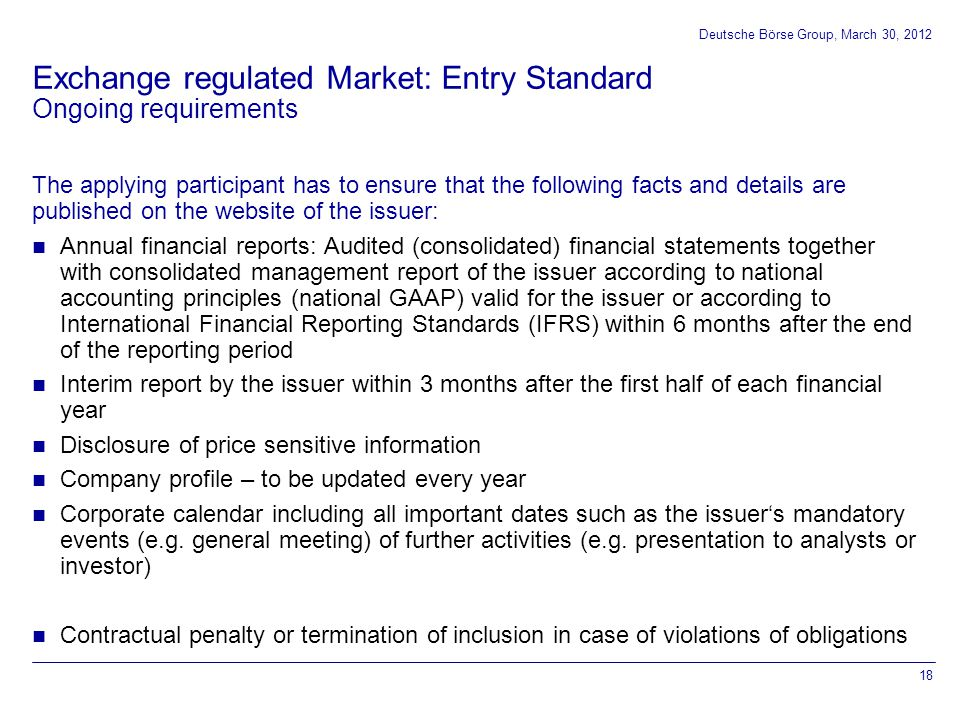 0 102 0 153 51 204 102 153 204 153 102 51 000000 255 204 51 175 230 0 119 183 0 255 102 0 255 204 0 Exchange regulated Market: Entry Standard The applying participant has to ensure that the following facts and details are published on the website of the issuer: Annual financial reports: Audited (consolidated) financial statements together with consolidated management report of the issuer according to national accounting principles (national GAAP) valid for the issuer or according to International Financial Reporting Standards (IFRS) within 6 months after the end of the reporting period Interim report by the issuer within 3 months after the first half of each financial year Disclosure of price sensitive information Company profile – to be updated every year Corporate calendar including all important dates such as the issuer's mandatory events (e.g.