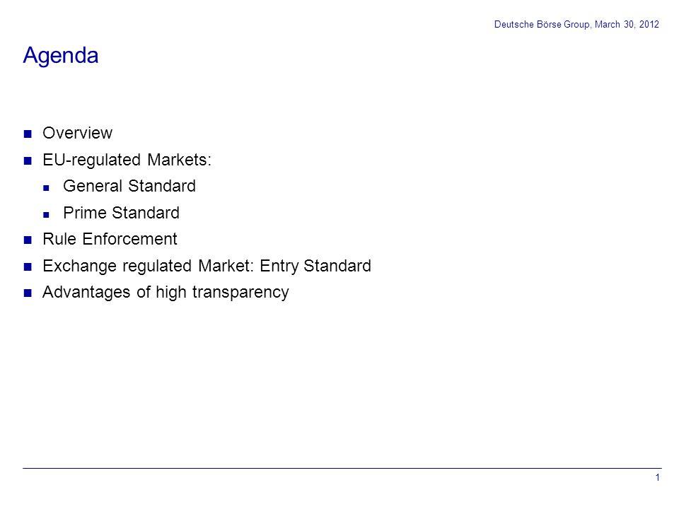 0 102 0 153 51 204 102 153 204 153 102 51 000000 255 204 51 175 230 0 119 183 0 255 102 0 255 204 0 Agenda Overview EU-regulated Markets: General Standard Prime Standard Rule Enforcement Exchange regulated Market: Entry Standard Advantages of high transparency 1 Deutsche Börse Group, March 30, 2012