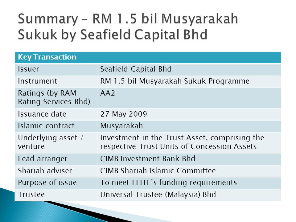 Key Transaction IssuerSeafield Capital Bhd InstrumentRM 1.5 bil Musyarakah Sukuk Programme Ratings (by RAM Rating Services Bhd) AA2 Issuance date27 May 2009 Islamic contractMusyarakah Underlying asset / venture Investment in the Trust Asset, comprising the respective Trust Units of Concession Assets Lead arrangerCIMB Investment Bank Bhd Shariah adviserCIMB Shariah Islamic Committee Purpose of issueTo meet ELITE's funding requirements TrusteeUniversal Trustee (Malaysia) Bhd