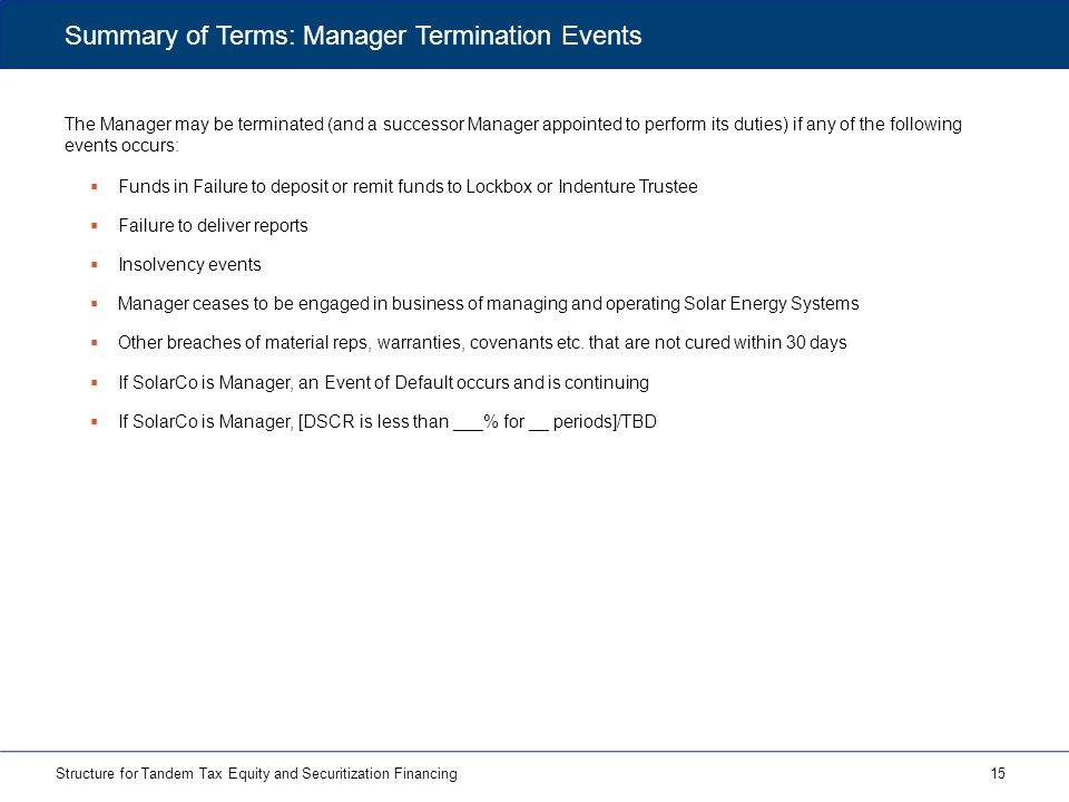 The Manager may be terminated (and a successor Manager appointed to perform its duties) if any of the following events occurs: 15Structure for Tandem Tax Equity and Securitization Financing Summary of Terms: Manager Termination Events  Funds in Failure to deposit or remit funds to Lockbox or Indenture Trustee  Failure to deliver reports  Insolvency events  Manager ceases to be engaged in business of managing and operating Solar Energy Systems  Other breaches of material reps, warranties, covenants etc.
