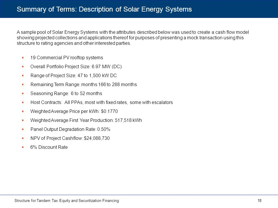 A sample pool of Solar Energy Systems with the attributes described below was used to create a cash flow model showing projected collections and applications thereof for purposes of presenting a mock transaction using this structure to rating agencies and other interested parties.