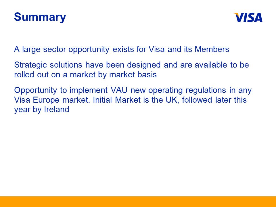 Presentation Identifier.19 Information Classification as Needed Summary A large sector opportunity exists for Visa and its Members Strategic solutions have been designed and are available to be rolled out on a market by market basis Opportunity to implement VAU new operating regulations in any Visa Europe market.