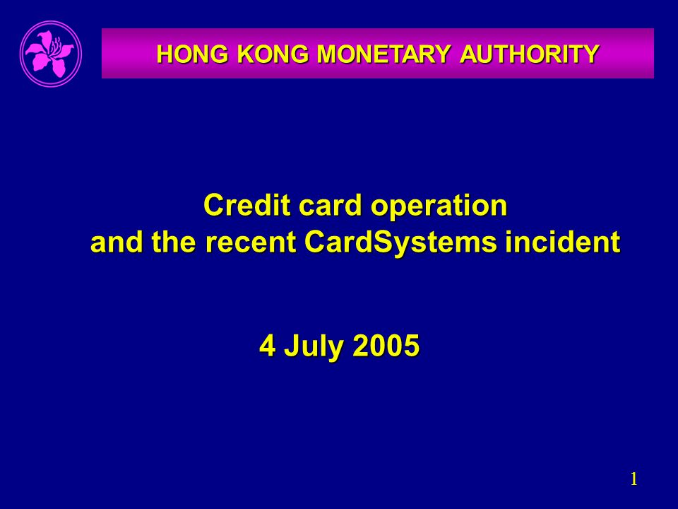 1 Credit card operation and the recent CardSystems incident HONG KONG MONETARY AUTHORITY 4 July 2005
