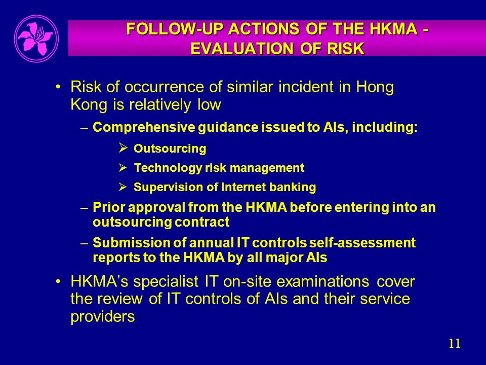 11 FOLLOW-UP ACTIONS OF THE HKMA - EVALUATION OF RISK Risk of occurrence of similar incident in Hong Kong is relatively low –Comprehensive guidance issued to AIs, including:  Outsourcing  Technology risk management  Supervision of Internet banking –Prior approval from the HKMA before entering into an outsourcing contract –Submission of annual IT controls self-assessment reports to the HKMA by all major AIs HKMA's specialist IT on-site examinations cover the review of IT controls of AIs and their service providers