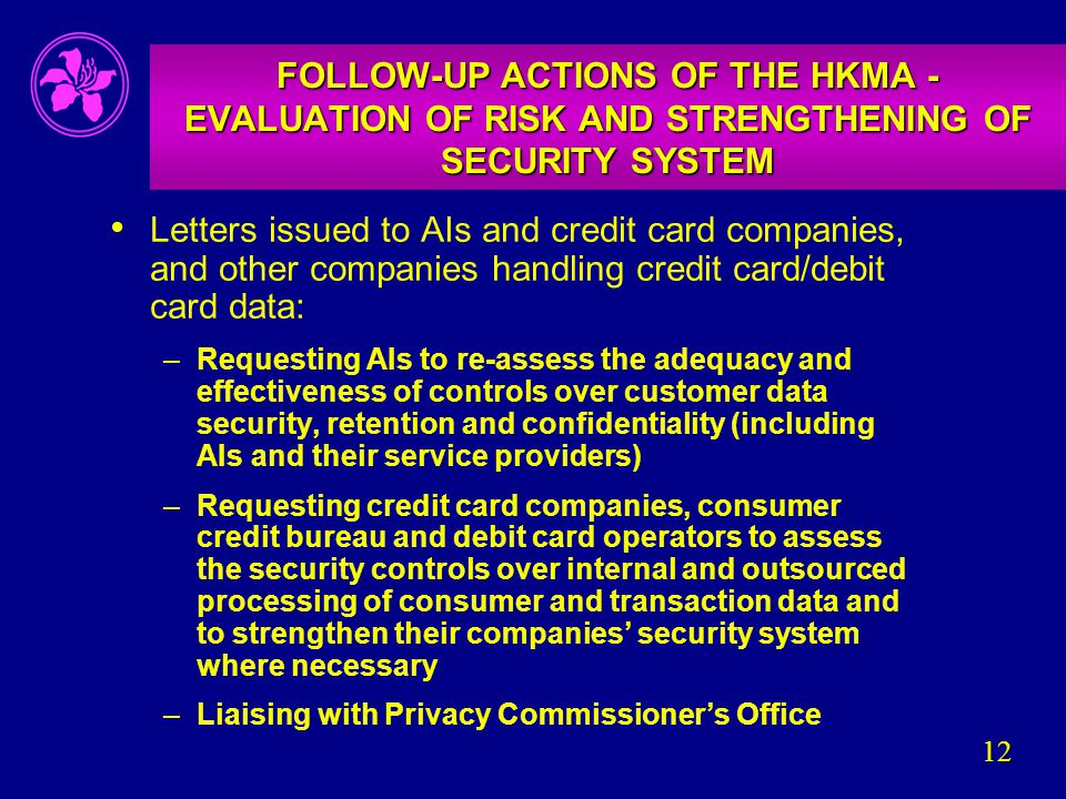 12 FOLLOW-UP ACTIONS OF THE HKMA - EVALUATION OF RISK AND STRENGTHENING OF SECURITY SYSTEM Letters issued to AIs and credit card companies, and other companies handling credit card/debit card data: –Requesting AIs to re-assess the adequacy and effectiveness of controls over customer data security, retention and confidentiality (including AIs and their service providers) –Requesting credit card companies, consumer credit bureau and debit card operators to assess the security controls over internal and outsourced processing of consumer and transaction data and to strengthen their companies' security system where necessary –Liaising with Privacy Commissioner's Office