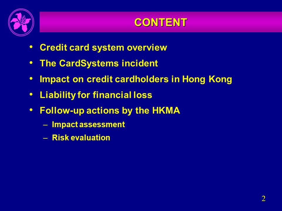 2 CONTENT Credit card system overview The CardSystems incident Impact on credit cardholders in Hong Kong Liability for financial loss Follow-up actions by the HKMA –Impact assessment –Risk evaluation