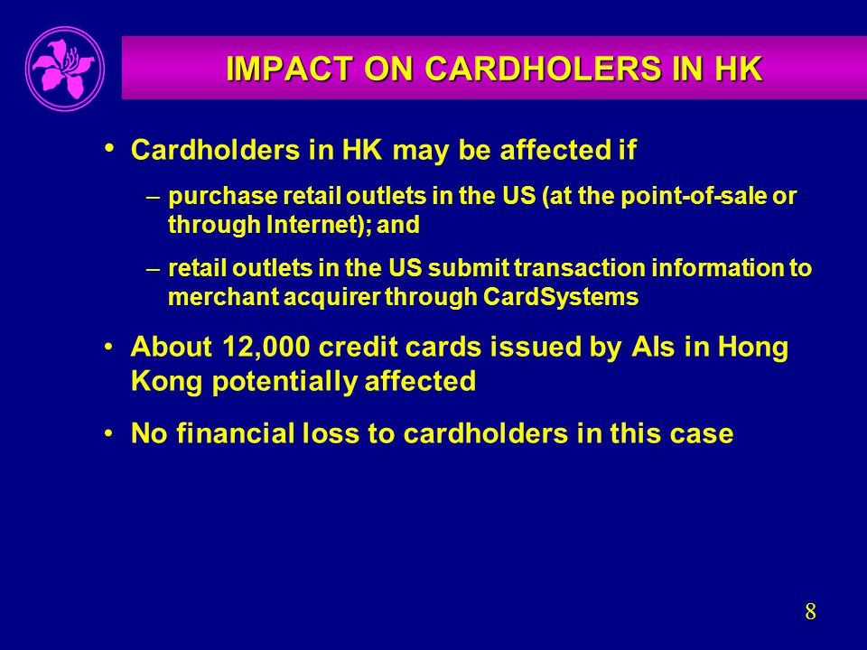 8 IMPACT ON CARDHOLERS IN HK Cardholders in HK may be affected if –purchase retail outlets in the US (at the point-of-sale or through Internet); and –retail outlets in the US submit transaction information to merchant acquirer through CardSystems About 12,000 credit cards issued by AIs in Hong Kong potentially affected No financial loss to cardholders in this case